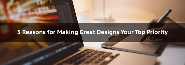 5 Reasons for Making Great Designs Your Top Priority