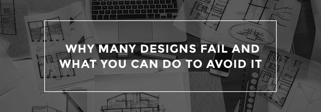 Why Many Designs Fail and What You Can Do to Avoid It